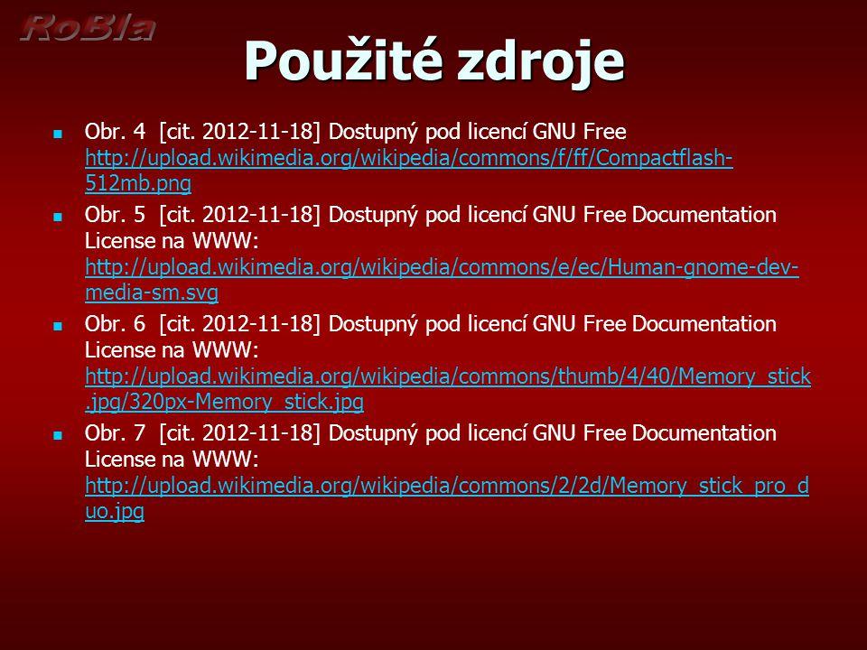Použité zdroje Obr. 4 [cit. 2012-11-18] Dostupný pod licencí GNU Free http://upload.wikimedia.org/wikipedia/commons/f/ff/Compactflash-512mb.png.